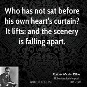 Rainer Maria Rilke - Who has not sat before his own heart's curtain? It lifts: and the scenery is falling apart.