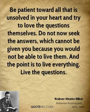 Rainer Maria Rilke  - Be patient toward all that is unsolved in your heart and try to love the questions themselves. Do not now seek the answers, which cannot be given you because you would not be able to live them. And the point is to live everything. Live the questions.
