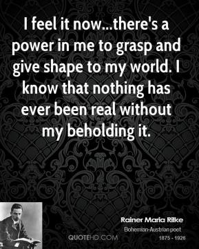 I feel it now...there's a power in me to grasp and give shape to my world. I know that nothing has ever been real without my beholding it.