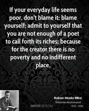If your everyday life seems poor, don't blame it; blame yourself; admit to yourself that you are not enough of a poet to call forth its riches; because for the creator there is no poverty and no indifferent place.