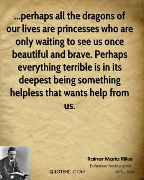 Rainer Maria Rilke  - ...perhaps all the dragons of our lives are princesses who are only waiting to see us once beautiful and brave. Perhaps everything terrible is in its deepest being something helpless that wants help from us.