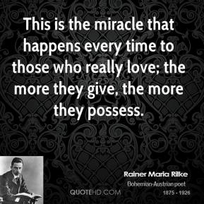 Rainer Maria Rilke  - This is the miracle that happens every time to those who really love; the more they give, the more they possess.