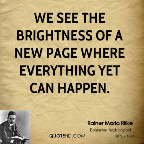 Rainer Maria Rilke  - We see the brightness of a new page where everything yet can happen.