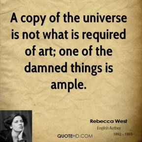 Rebecca West - A copy of the universe is not what is required of art; one of the damned things is ample.