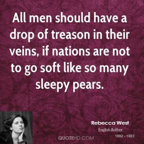 Rebecca West - All men should have a drop of treason in their veins, if nations are not to go soft like so many sleepy pears.