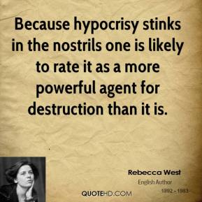 Rebecca West - Because hypocrisy stinks in the nostrils one is likely to rate it as a more powerful agent for destruction than it is.