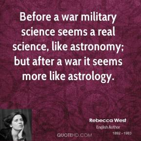 Rebecca West - Before a war military science seems a real science, like astronomy; but after a war it seems more like astrology.