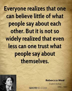 Rebecca West - Everyone realizes that one can believe little of what people say about each other. But it is not so widely realized that even less can one trust what people say about themselves.