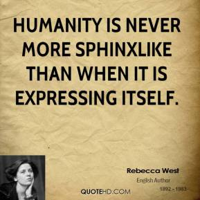 Rebecca West - Humanity is never more sphinxlike than when it is expressing itself.