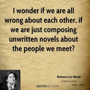 I wonder if we are all wrong about each other, if we are just composing unwritten novels about the people we meet?