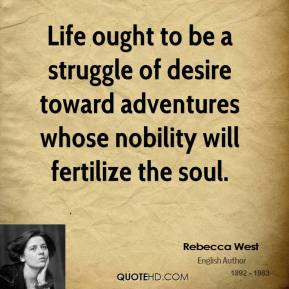 Life ought to be a struggle of desire toward adventures whose nobility will fertilize the soul.