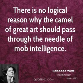 Rebecca West - There is no logical reason why the camel of great art should pass through the needle of mob intelligence.