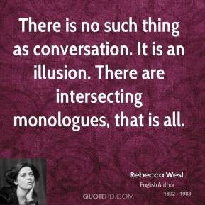 There is no such thing as conversation. It is an illusion. There are intersecting monologues, that is all.