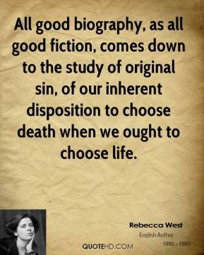 Rebecca West  - All good biography, as all good fiction, comes down to the study of original sin, of our inherent disposition to choose death when we ought to choose life.