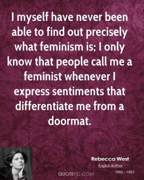 Rebecca West  - I myself have never been able to find out precisely what feminism is; I only know that people call me a feminist whenever I express sentiments that differentiate me from a doormat.