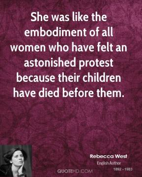 Rebecca West  - She was like the embodiment of all women who have felt an astonished protest because their children have died before them.