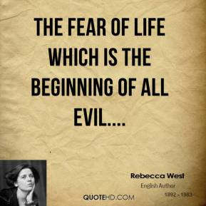 Rebecca West  - The fear of life which is the beginning of all evil....