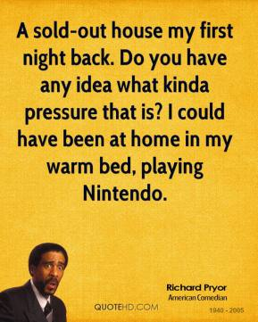 Richard Pryor - A sold-out house my first night back. Do you have any idea what kinda pressure that is? I could have been at home in my warm bed, playing Nintendo.