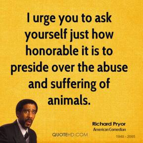 Richard Pryor - I urge you to ask yourself just how honorable it is to preside over the abuse and suffering of animals.
