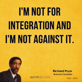 I'm not for integration and I'm not against it.