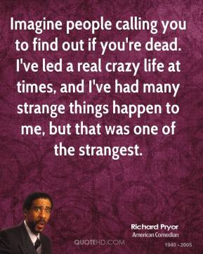 Imagine people calling you to find out if you're dead. I've led a real crazy life at times, and I've had many strange things happen to me, but that was one of the strangest.