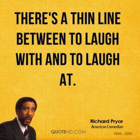 There's a thin line between to laugh with and to laugh at.