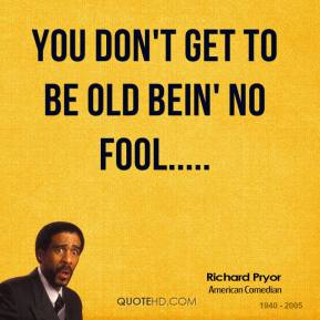 You don't get to be old bein' no fool.....