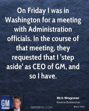 Rick Wagoner - On Friday I was in Washington for a meeting with Administration officials. In the course of that meeting, they requested that I 'step aside' as CEO of GM, and so I have.