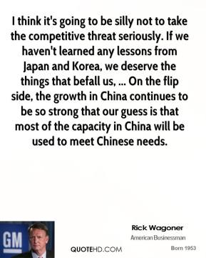 I think it's going to be silly not to take the competitive threat seriously. If we haven't learned any lessons from Japan and Korea, we deserve the things that befall us, ... On the flip side, the growth in China continues to be so strong that our guess is that most of the capacity in China will be used to meet Chinese needs.