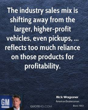 Rick Wagoner  - The industry sales mix is shifting away from the larger, higher-profit vehicles, even pickups, ... reflects too much reliance on those products for profitability.