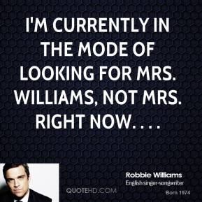 Robbie Williams  - I'm currently in the mode of looking for Mrs. Williams, not Mrs. Right Now. . . .