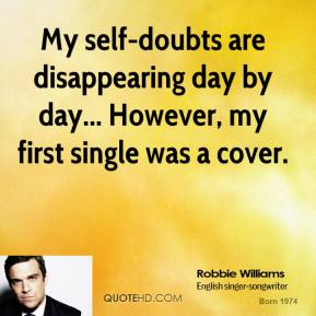 Robbie Williams  - My self-doubts are disappearing day by day... However, my first single was a cover.