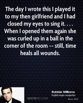 Robbie Williams  - The day I wrote this I played it to my then girlfriend and I had closed my eyes to sing it. . . . When I opened them again she was curled up in a ball in the corner of the room -- still, time heals all wounds.