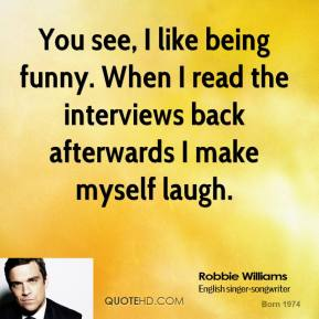 Robbie Williams  - You see, I like being funny. When I read the interviews back afterwards I make myself laugh.