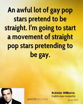 Robbie Williams - An awful lot of gay pop stars pretend to be straight. I'm going to start a movement of straight pop stars pretending to be gay.