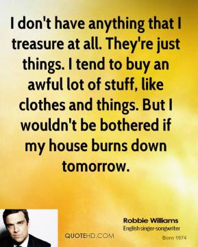 I don't have anything that I treasure at all. They're just things. I tend to buy an awful lot of stuff, like clothes and things. But I wouldn't be bothered if my house burns down tomorrow.