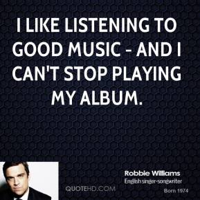 I like listening to good music - and I can't stop playing my album.