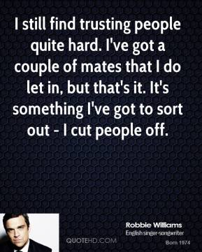 Robbie Williams - I still find trusting people quite hard. I've got a couple of mates that I do let in, but that's it. It's something I've got to sort out - I cut people off.