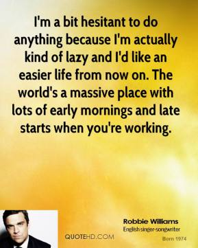 Robbie Williams - I'm a bit hesitant to do anything because I'm actually kind of lazy and I'd like an easier life from now on. The world's a massive place with lots of early mornings and late starts when you're working.