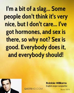 I'm a bit of a slag... Some people don't think it's very nice, but I don't care... I've got hormones, and sex is there, so why not? Sex is good. Everybody does it, and everybody should!