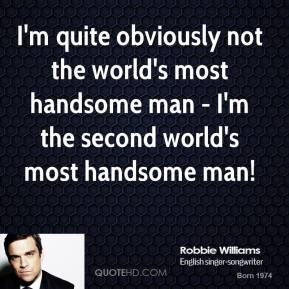 Robbie Williams - I'm quite obviously not the world's most handsome man - I'm the second world's most handsome man!