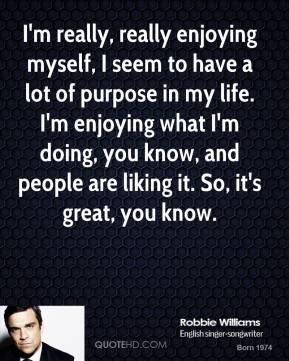 I'm really, really enjoying myself, I seem to have a lot of purpose in my life. I'm enjoying what I'm doing, you know, and people are liking it. So, it's great, you know.