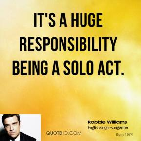 It's a huge responsibility being a solo act.