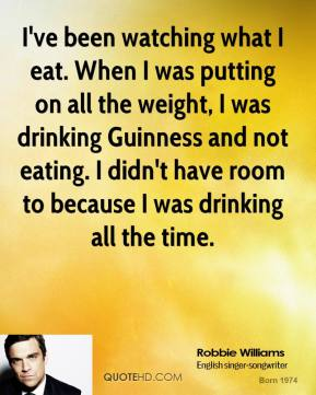 I've been watching what I eat. When I was putting on all the weight, I was drinking Guinness and not eating. I didn't have room to because I was drinking all the time.