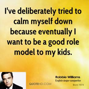 Robbie Williams - I've deliberately tried to calm myself down because eventually I want to be a good role model to my kids.