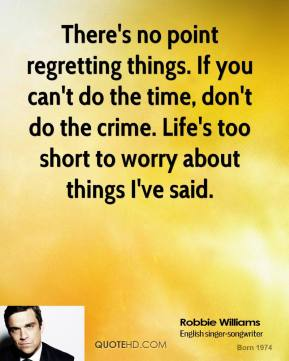 There's no point regretting things. If you can't do the time, don't do the crime. Life's too short to worry about things I've said.