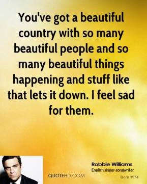 You've got a beautiful country with so many beautiful people and so many beautiful things happening and stuff like that lets it down. I feel sad for them.