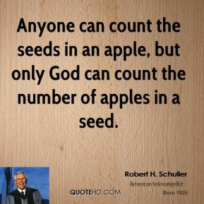Anyone can count the seeds in an apple, but only God can count the number of apples in a seed.