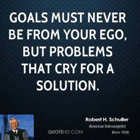 Goals must never be from your ego, but problems that cry for a solution.