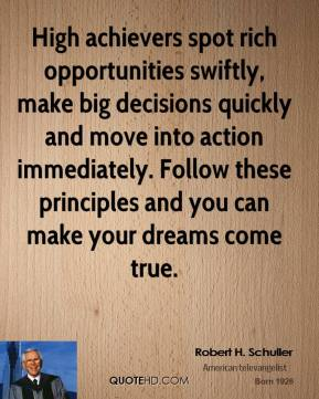 Robert H. Schuller - High achievers spot rich opportunities swiftly, make big decisions quickly and move into action immediately. Follow these principles and you can make your dreams come true.